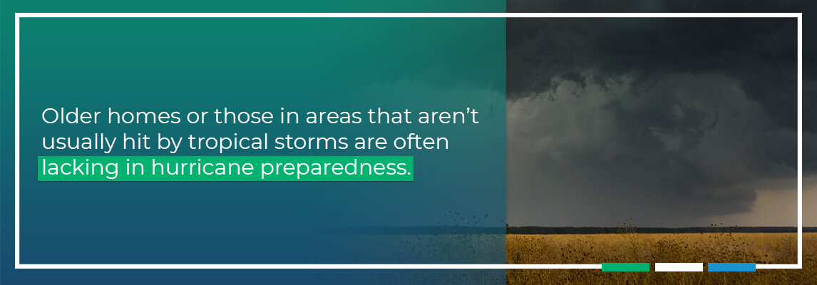 Older homes or those in areas that aren't usually hit by tropical storms are often lacking in hurricane preparedness.