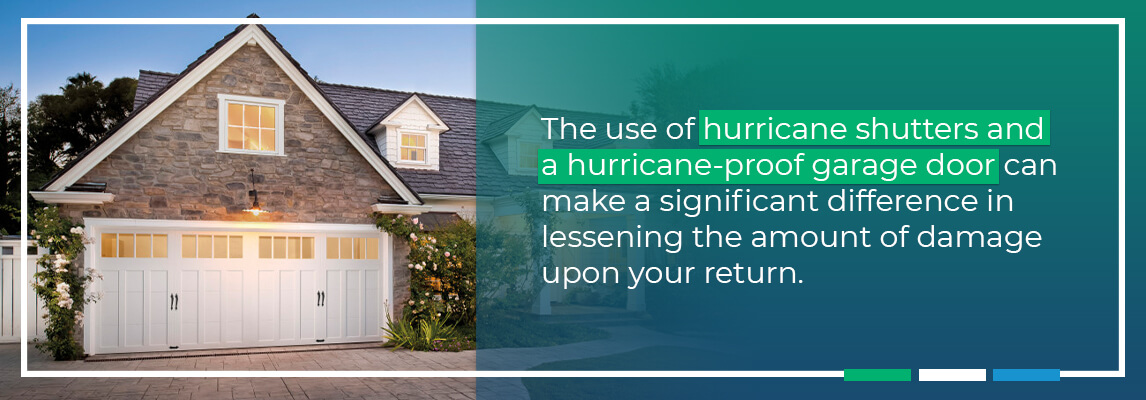 The use of hurricane shutters and a hurricane-proof garage door, can make a significant difference in lessening the amount of damage upon your return.