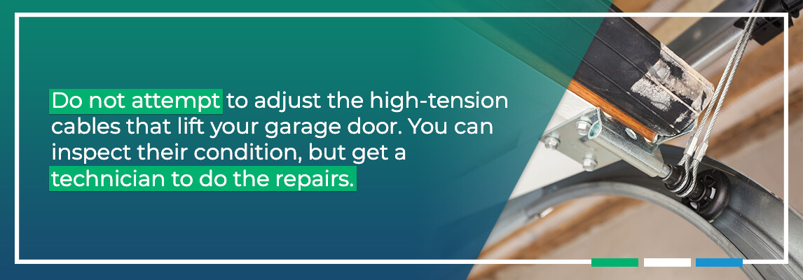 Do not attempt to adjust the high-tension cables that lift your garage door. These cables are under enough force to seriously injure you. You can inspect their condition, but get a technician to do the repairs.