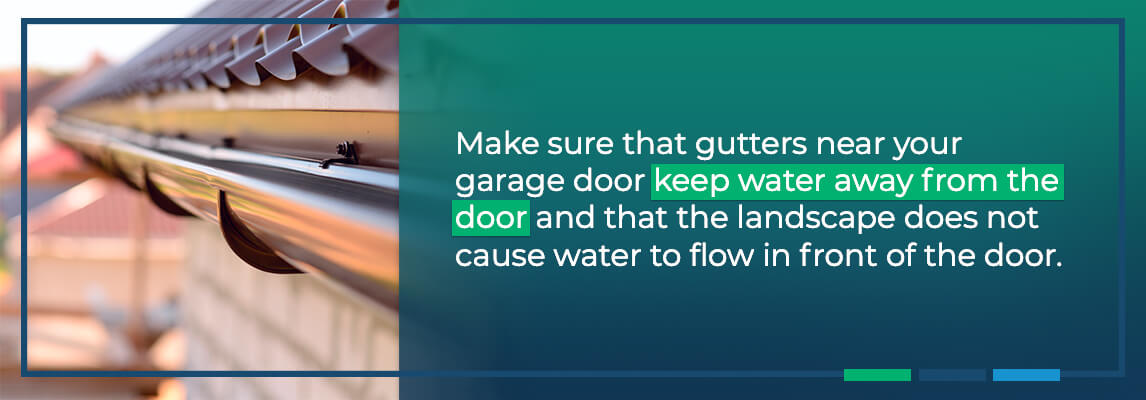 Make sure that gutters near your garage door keep water away from the door and that the landscape does not cause water to flow in front of the door.