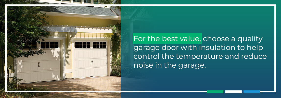 For the best value, choose a quality garage door with insulation to help control the temperature and reduce noise in the garage