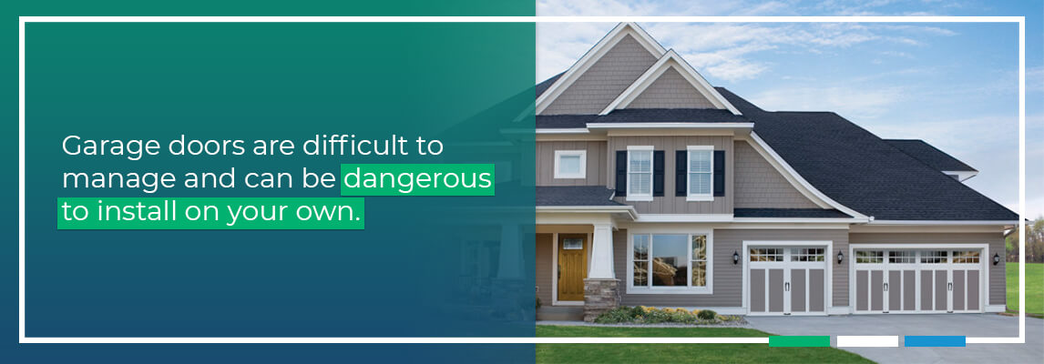 Garage doors are difficult to manage and can be dangerous to install on your own.