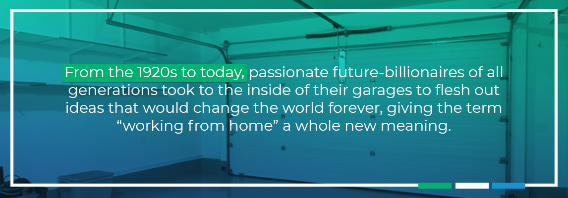 From 1920's passionate future billionaires of all generations took to the inside of their garages to flesh out ideas that would change the world forever, giving the term 'working' from home a new meaning