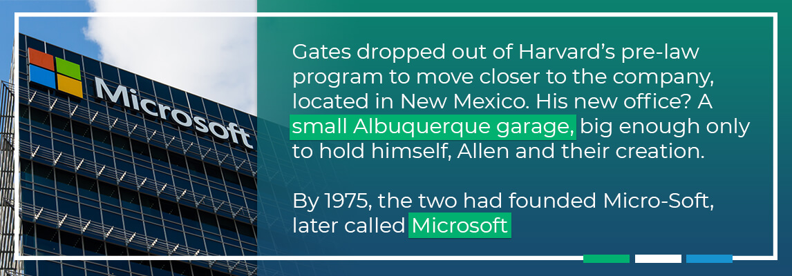 Gates dropped out of Harvards pre-law program to move closer to the company, located in New Mexico. His new office was a small Albuquerque garage, big enouhg only to hold himself, allen and their creation. By 1975, the two had gounbded Micro-Soft later called microsoft.