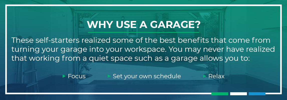 These self startes realized some of the ebst benefits that come from turning your garage into your workspace. You may never have realized that working from a quiet space such as a grage allows you to: Focus, Set your own schedule and relax