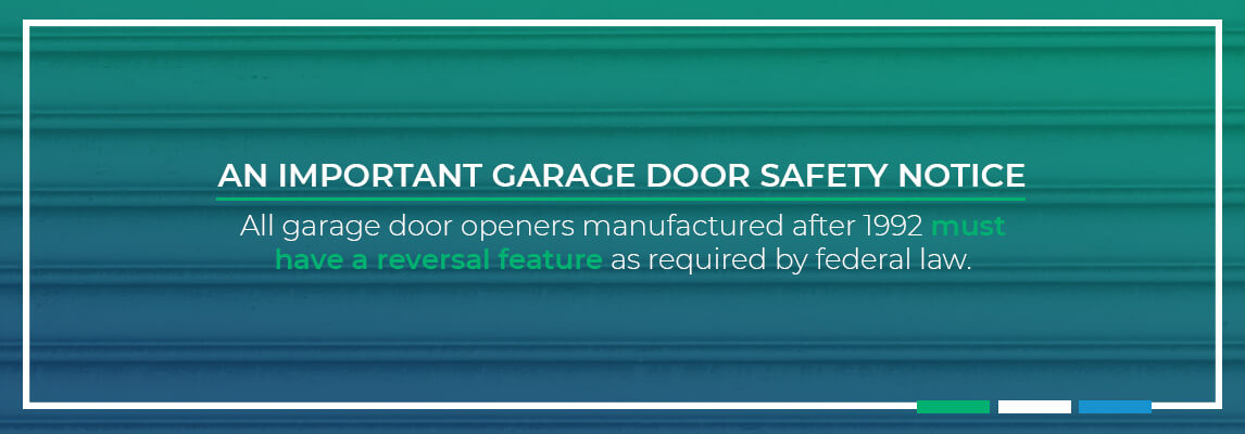 An Important Garage Door Safety Notice. All garage door openers manufactured after 1992 must have a reversal feature as required by federal law.