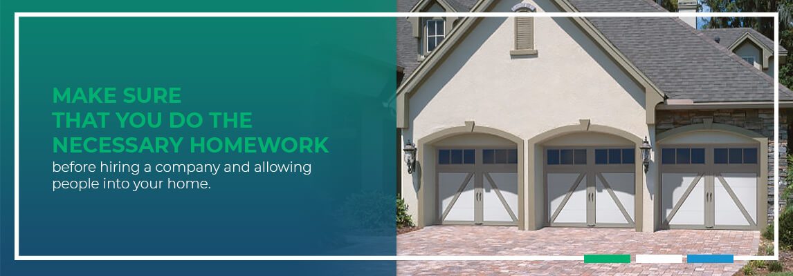 Make sure that you do the necessary homework before hiring a company and allowing people into your home.