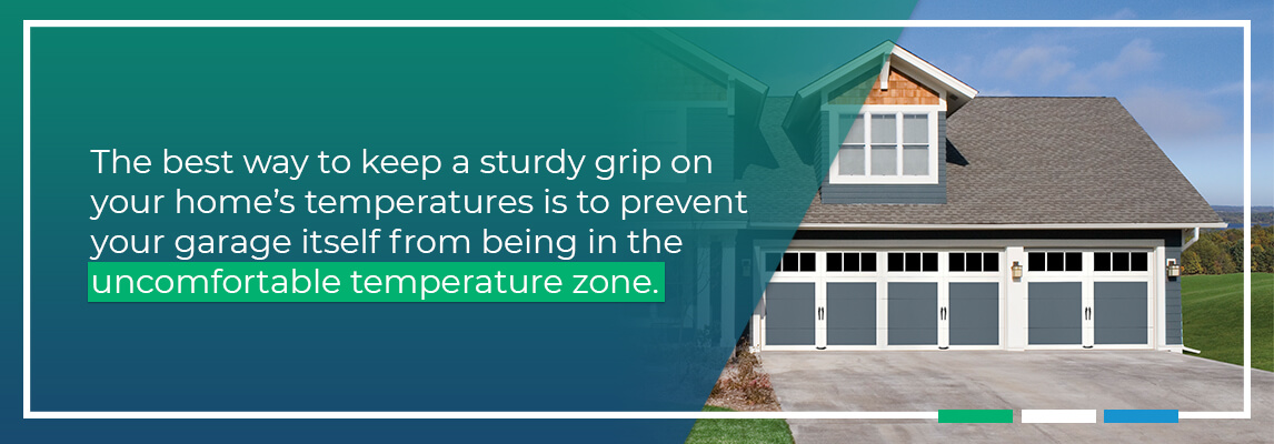 The best way to keep a sturdy grip on your home's temperatures is to prevent your garage itself from being in the uncomfortable temperature zone.