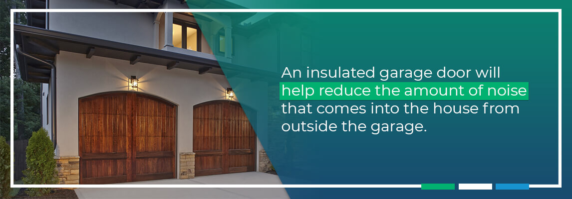 An insulated garage door will help reduce the amount of noise that comes into the house from outside the garage