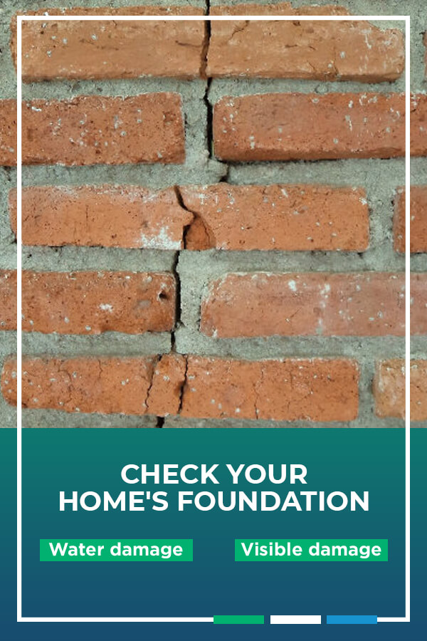 Check Your Home's Foundation for water damage and visible damage.