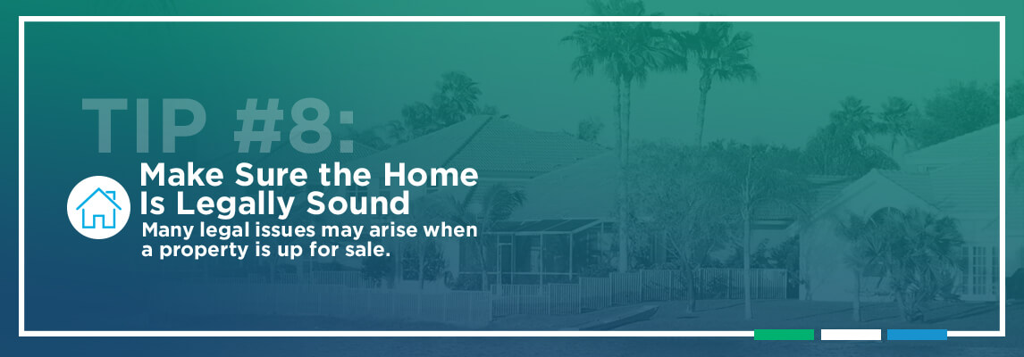Tip #8: Make Sure the Home Is Legally Sound. Many legal issues may arise when a property is up for sale.