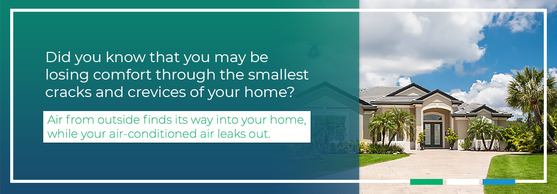 Did you know that you may be losing comfort through the smallest cracks and crevices of your home? Air from outside finds its way into your home, while your air-conditioned air leaks out.