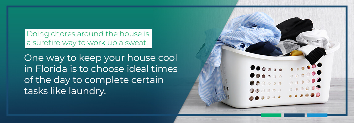 oing chores around the house is a surefire way to work up a sweat. One way to keep your house cool in Florida is to choose ideal times of the day to complete certain tasks like laundry.