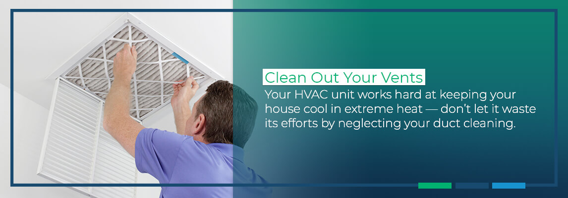 Clean Out Your Vents: Your HVAC unit works hard at keeping your house cool in extreme heat — don't let it waste its efforts by neglecting your duct cleaning.