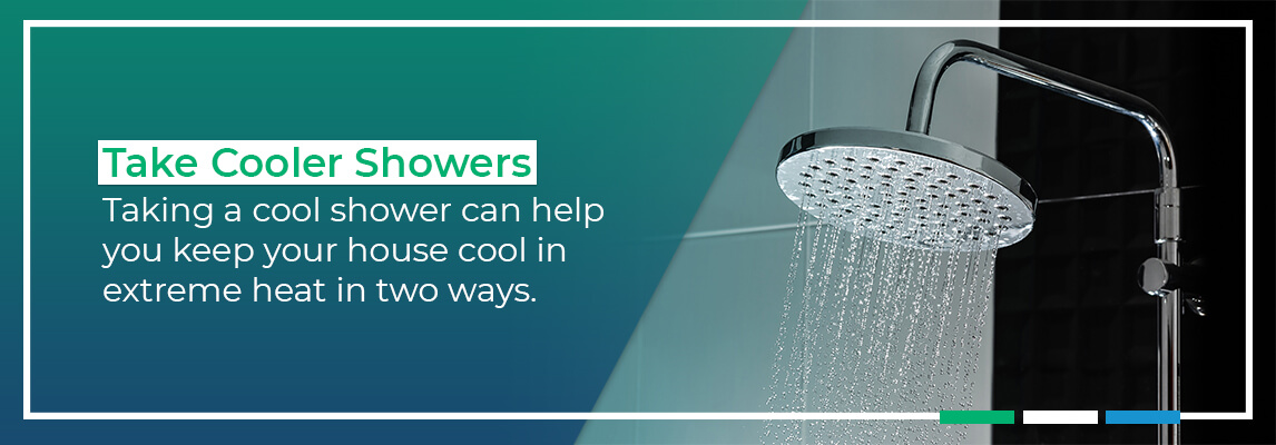 Take Cooler Showers: Taking a cool shower can help you keep your house cool in extreme heat in two ways.