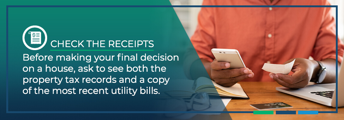 Before making your final decision on a house, ask to see both the property tax records and a copy of the most recent utility bills.