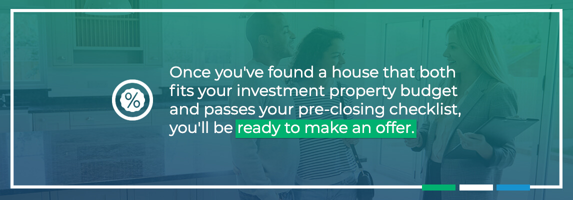 Once you've found a house that both fits your investment property budget and passes your pre-closing checklist, you'll be ready to make an offer.