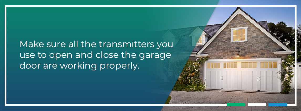 Make sure all the transmitters you use to open and close the garage door are working properly