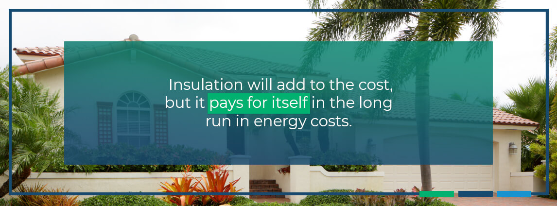 insulation will add to the cost, but it pays for itself in the long run in energy costs