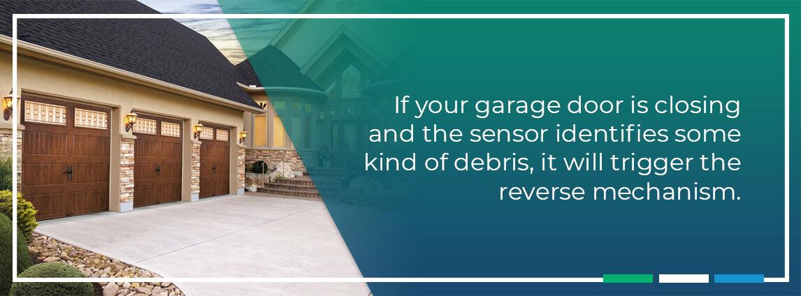 if your garage door is closing and the sensor identifies some kind of debris, it will trigger the reverse mechanism