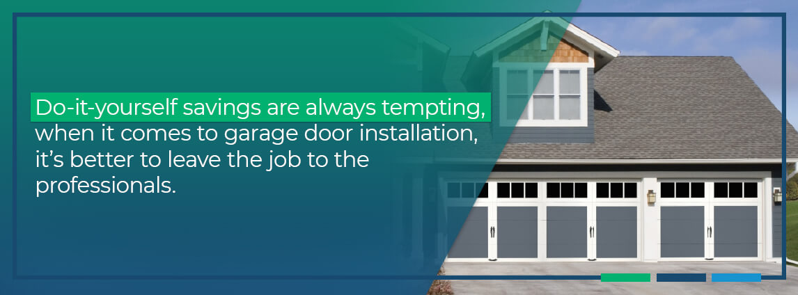 do-it-yourself savings are always tempting, when it comes to garage door installation, it's better to leave the job to the professionals