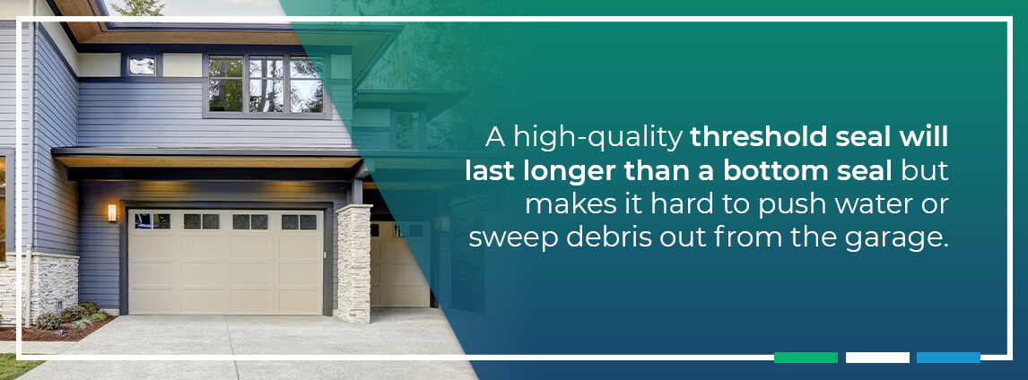 a high-quality threshold seal will last longer than a bottom seal but makes it hard to push water or sweep debris out from the garage