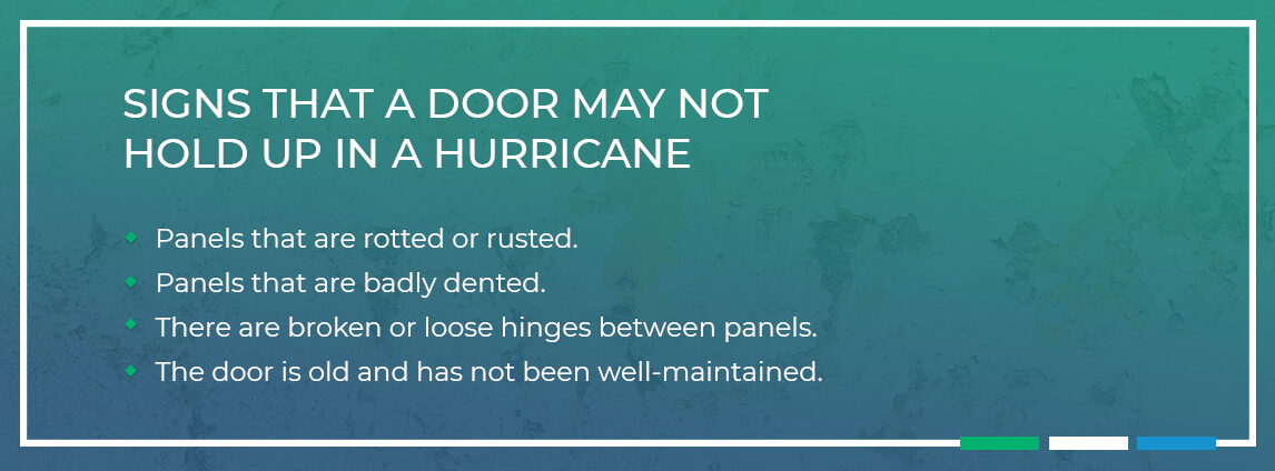 signs that a door may not hold up in a hurricane - panels are rotted, rusted or badly dented, there are broken or loose hinges between the panels, the door is old and has not been well-maintained