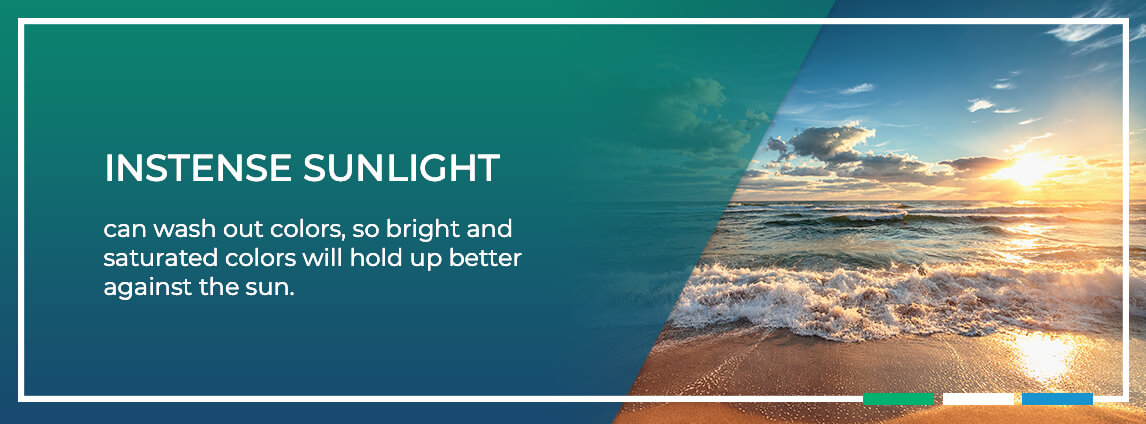 intense sunlight can wash out colors, so bright and saturated colors will hold up better against the sun