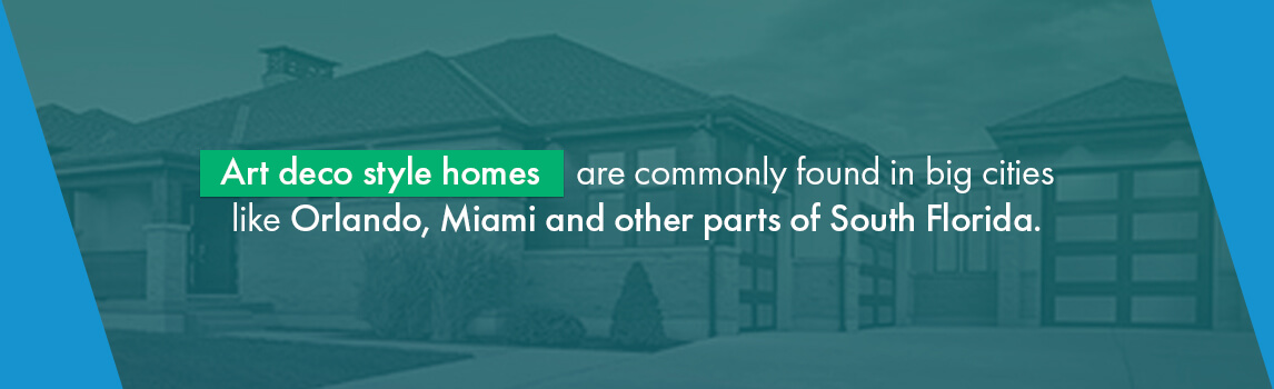 Art deco style homes are commonly found in big cities like Orlando, Miami and other parts of South Florida.