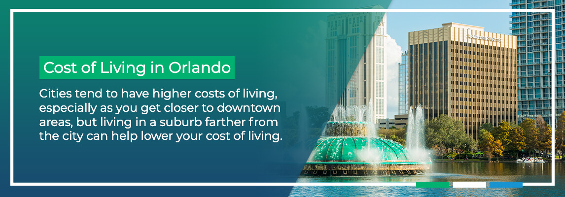 Cost of Living in Orlando. Cities tend to have higher costs of living, especially as you get closer to downtown areas, but living in a suburb farther from the city can help lower your cost of living.